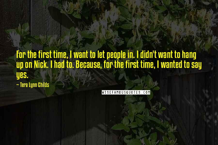 Tera Lynn Childs quotes: For the first time, I want to let people in. I didn't want to hang up on Nick. I had to. Because, for the first time, I wanted to say