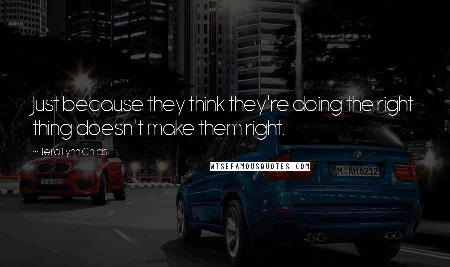 Tera Lynn Childs quotes: Just because they think they're doing the right thing doesn't make them right.