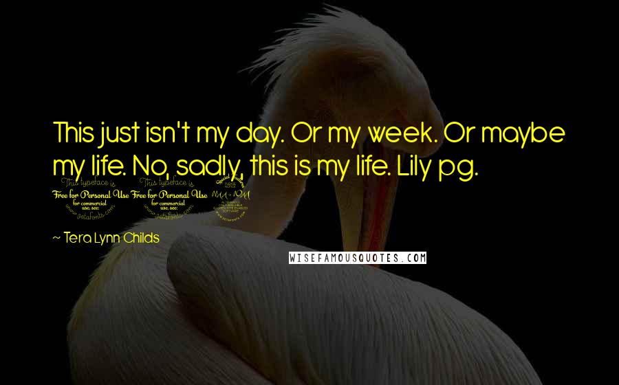 Tera Lynn Childs quotes: This just isn't my day. Or my week. Or maybe my life. No, sadly, this is my life. Lily pg. 102