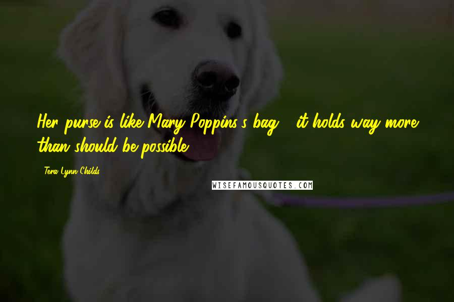 Tera Lynn Childs quotes: Her purse is like Mary Poppins's bag - it holds way more than should be possible.