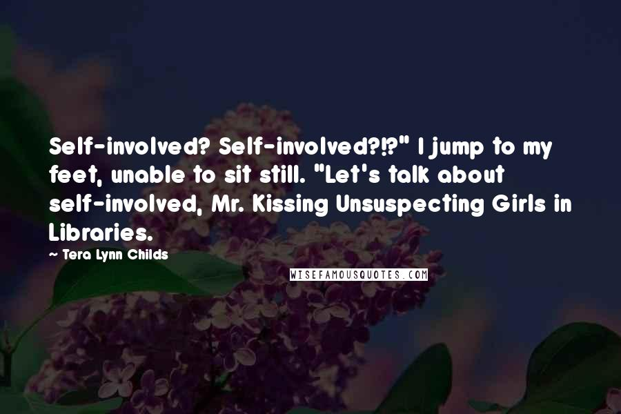 """Tera Lynn Childs quotes: Self-involved? Self-involved?!?"""" I jump to my feet, unable to sit still. """"Let's talk about self-involved, Mr. Kissing Unsuspecting Girls in Libraries."""