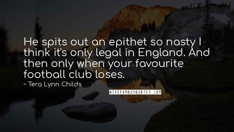 Tera Lynn Childs quotes: He spits out an epithet so nasty I think it's only legal in England. And then only when your favourite football club loses.