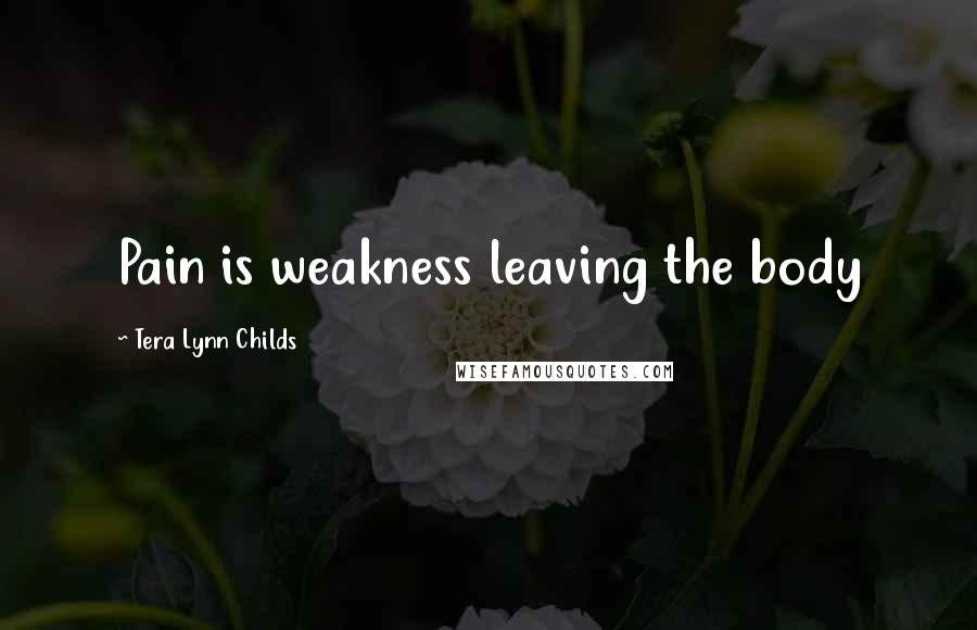 Tera Lynn Childs quotes: Pain is weakness leaving the body