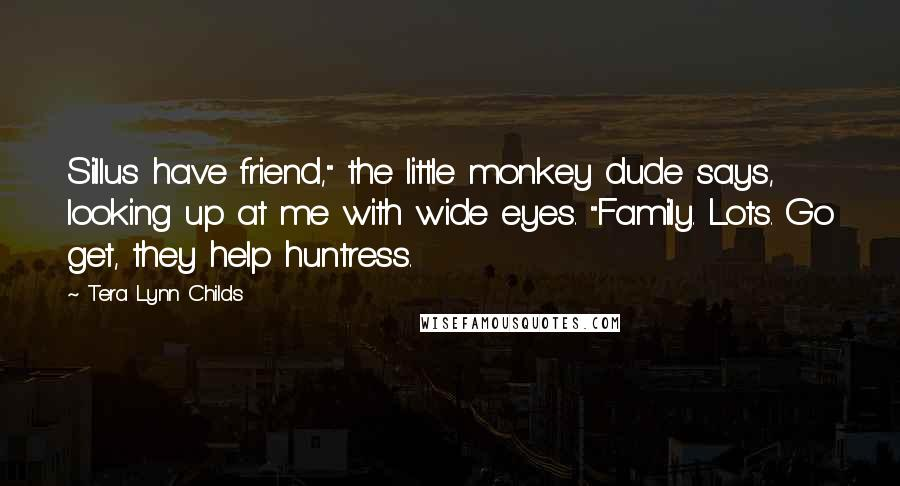 """Tera Lynn Childs quotes: Sillus have friend,"""" the little monkey dude says, looking up at me with wide eyes. """"Family. Lots. Go get, they help huntress."""
