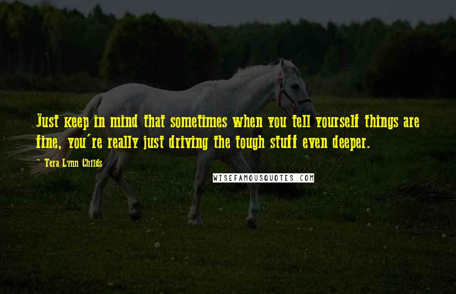 Tera Lynn Childs quotes: Just keep in mind that sometimes when you tell yourself things are fine, you're really just driving the tough stuff even deeper.