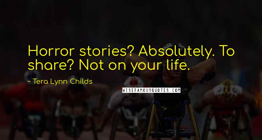 Tera Lynn Childs quotes: Horror stories? Absolutely. To share? Not on your life.