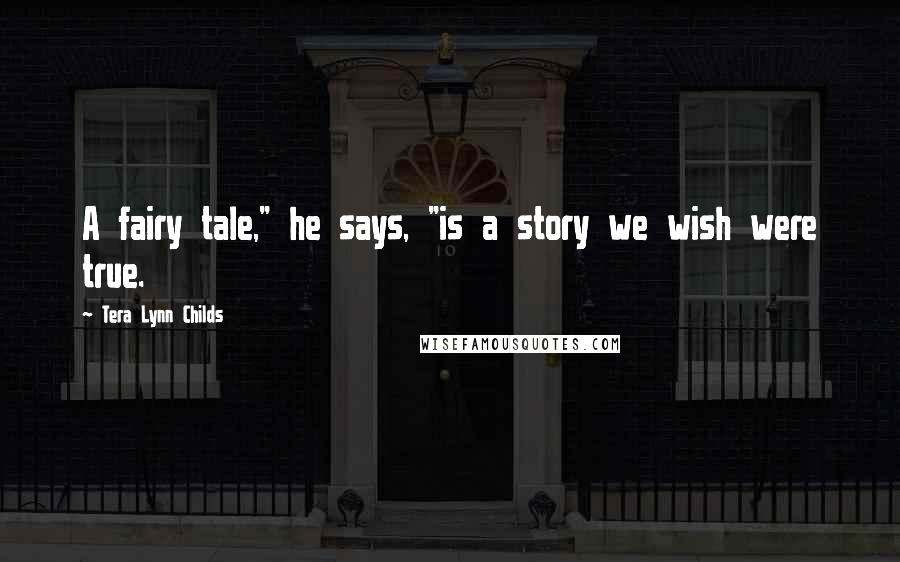 """Tera Lynn Childs quotes: A fairy tale,"""" he says, """"is a story we wish were true."""