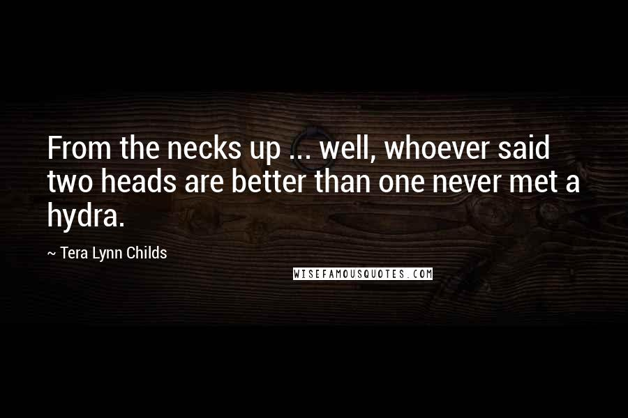 Tera Lynn Childs quotes: From the necks up ... well, whoever said two heads are better than one never met a hydra.