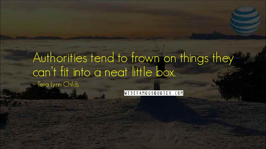 Tera Lynn Childs quotes: Authorities tend to frown on things they can't fit into a neat little box.