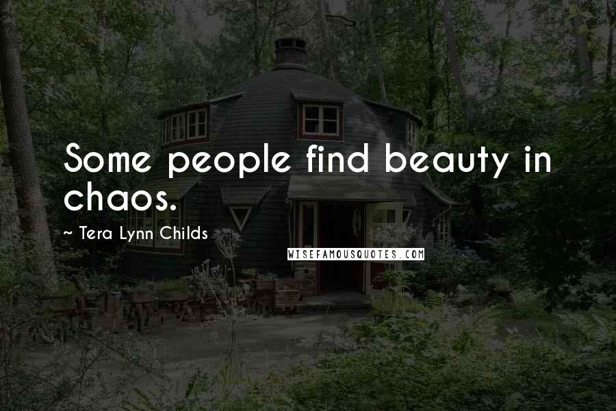 Tera Lynn Childs quotes: Some people find beauty in chaos.