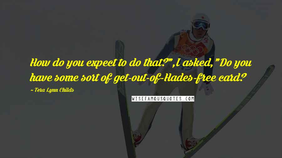 """Tera Lynn Childs quotes: How do you expect to do that?"""",I asked,""""Do you have some sort of get-out-of-Hades-free card?"""