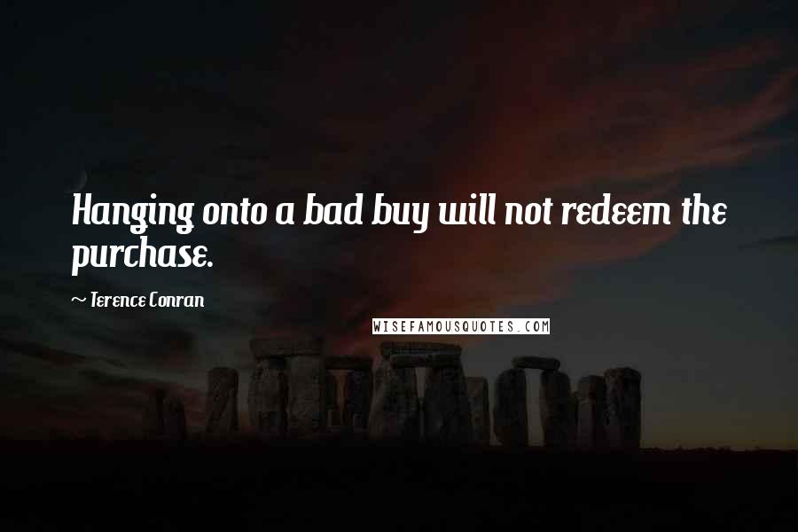 Terence Conran quotes: Hanging onto a bad buy will not redeem the purchase.