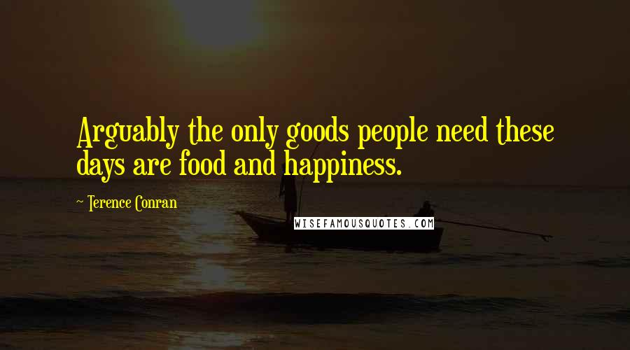 Terence Conran quotes: Arguably the only goods people need these days are food and happiness.