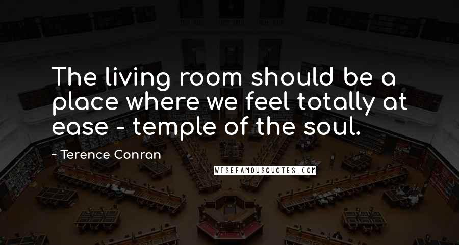 Terence Conran quotes: The living room should be a place where we feel totally at ease - temple of the soul.