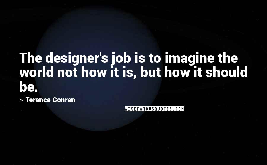 Terence Conran quotes: The designer's job is to imagine the world not how it is, but how it should be.