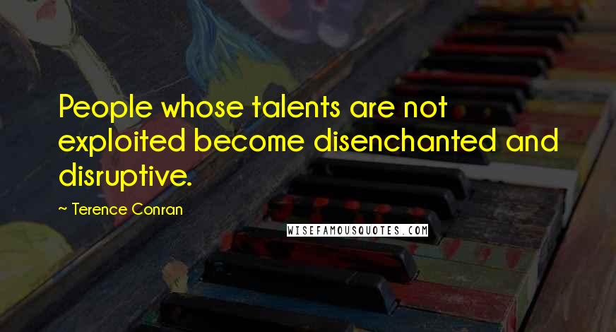 Terence Conran quotes: People whose talents are not exploited become disenchanted and disruptive.
