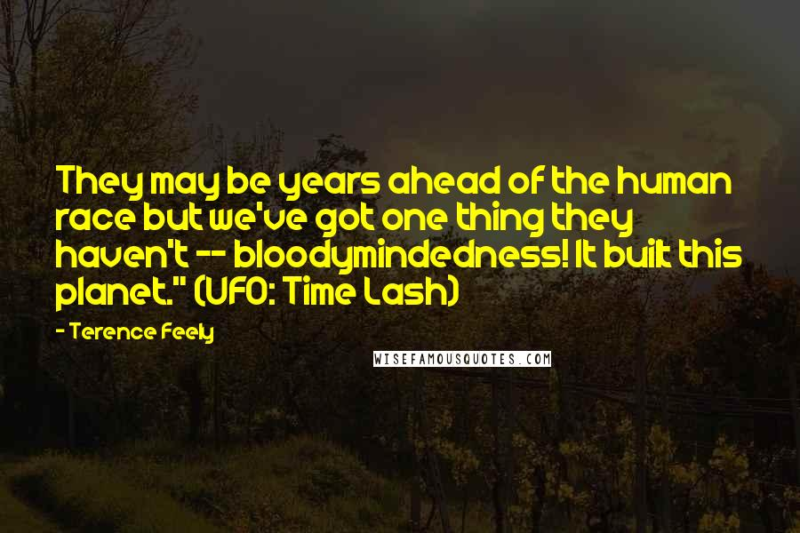 """Terence Feely quotes: They may be years ahead of the human race but we've got one thing they haven't -- bloodymindedness! It built this planet."""" (UFO: Time Lash)"""
