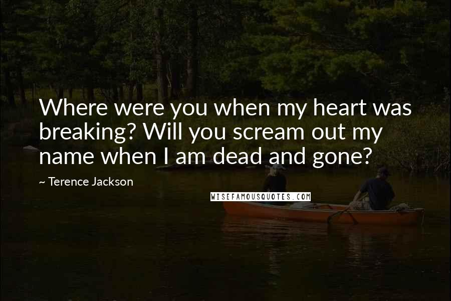 Terence Jackson quotes: Where were you when my heart was breaking? Will you scream out my name when I am dead and gone?