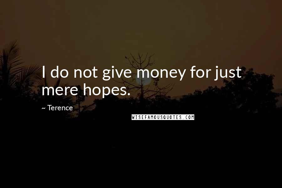 Terence quotes: I do not give money for just mere hopes.