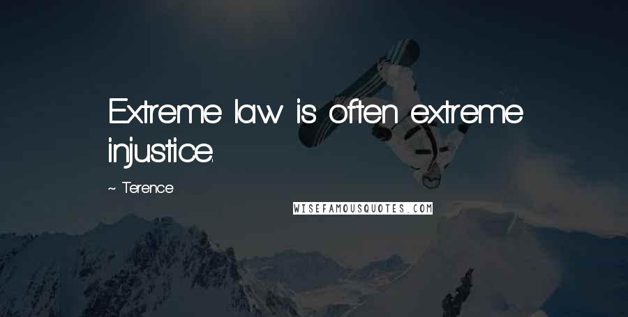 Terence quotes: Extreme law is often extreme injustice.