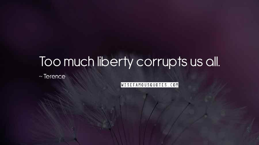 Terence quotes: Too much liberty corrupts us all.