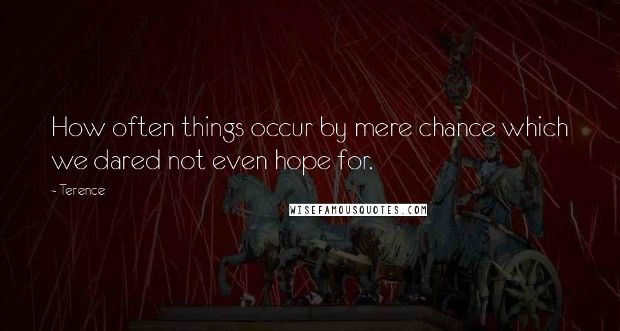 Terence quotes: How often things occur by mere chance which we dared not even hope for.