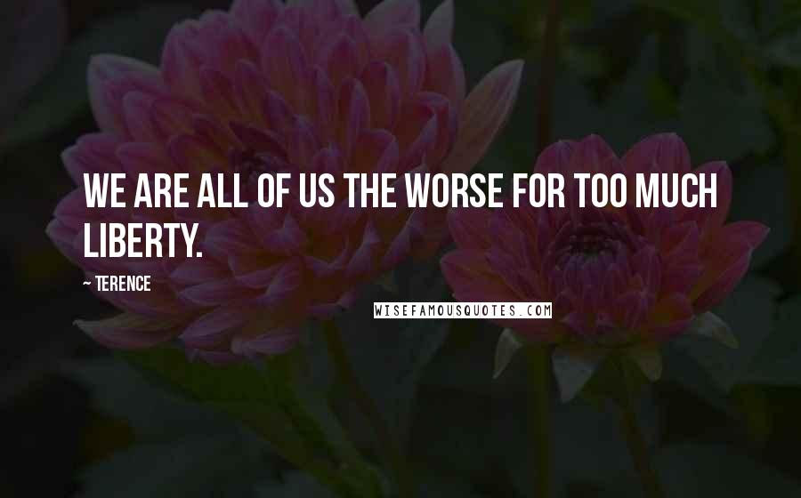 Terence quotes: We are all of us the worse for too much liberty.