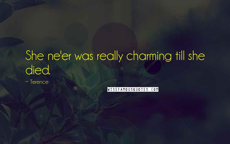 Terence quotes: She ne'er was really charming till she died.