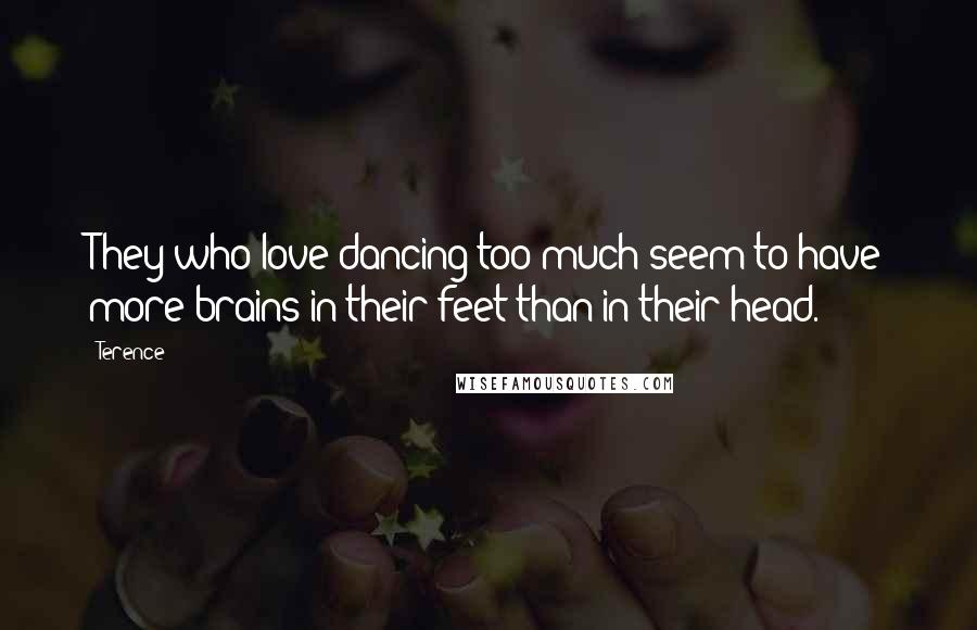Terence quotes: They who love dancing too much seem to have more brains in their feet than in their head.