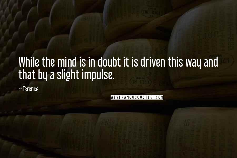 Terence quotes: While the mind is in doubt it is driven this way and that by a slight impulse.