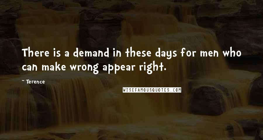 Terence quotes: There is a demand in these days for men who can make wrong appear right.