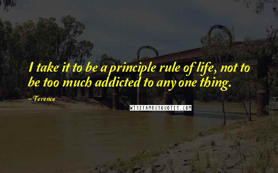 Terence quotes: I take it to be a principle rule of life, not to be too much addicted to any one thing.