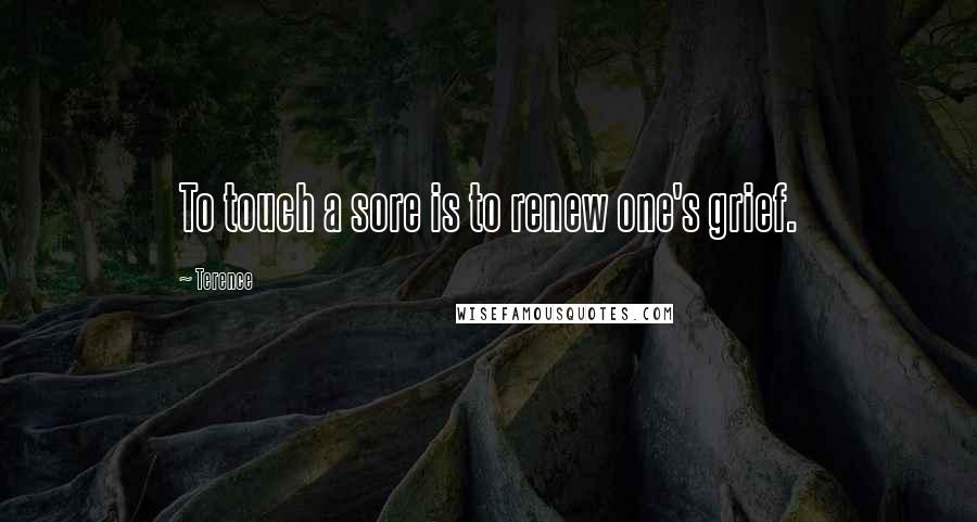 Terence quotes: To touch a sore is to renew one's grief.