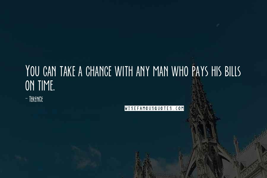 Terence quotes: You can take a chance with any man who pays his bills on time.