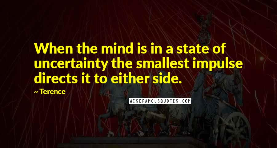 Terence quotes: When the mind is in a state of uncertainty the smallest impulse directs it to either side.