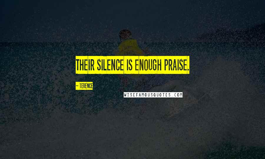 Terence quotes: Their silence is enough praise.