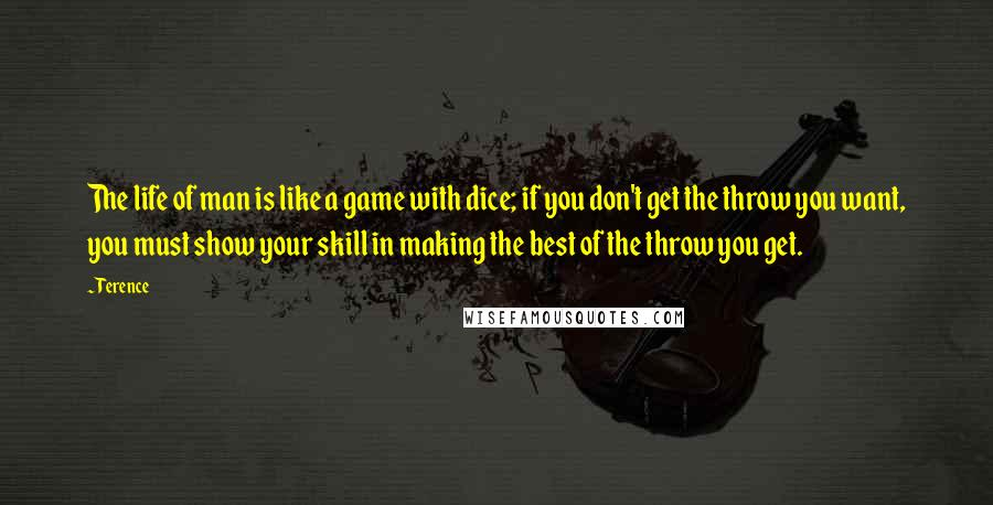 Terence quotes: The life of man is like a game with dice; if you don't get the throw you want, you must show your skill in making the best of the throw