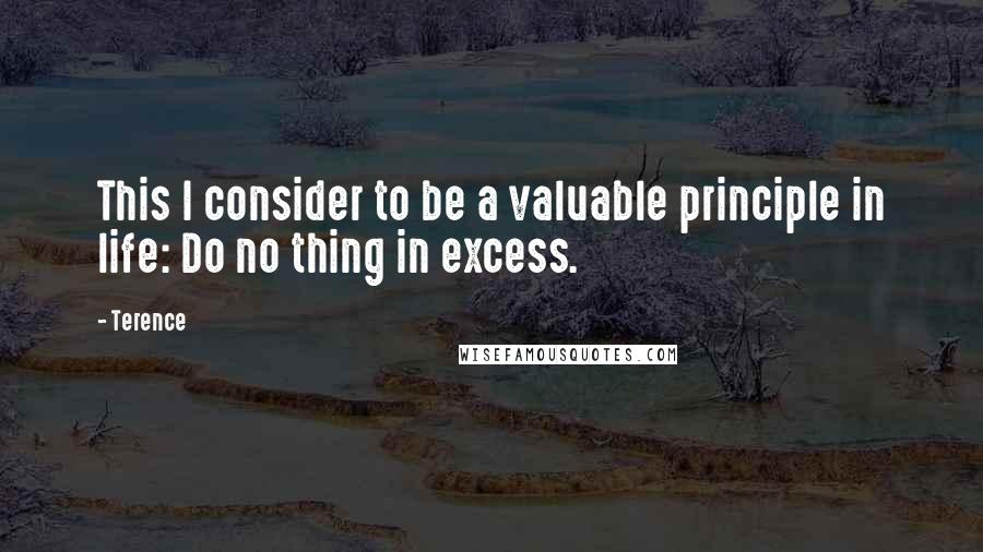 Terence quotes: This I consider to be a valuable principle in life: Do no thing in excess.