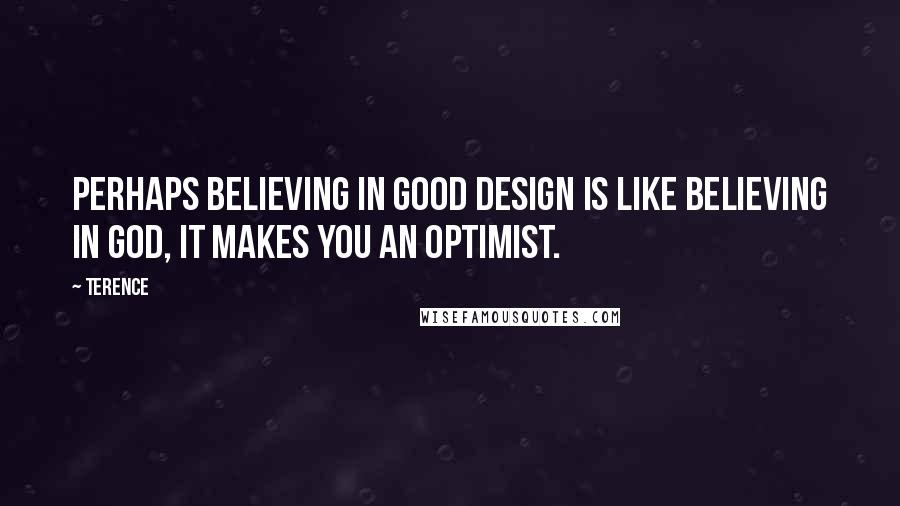 Terence quotes: Perhaps believing in good design is like believing in God, it makes you an optimist.