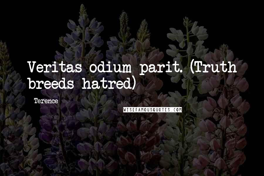 Terence quotes: Veritas odium parit. (Truth breeds hatred)
