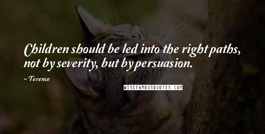 Terence quotes: Children should be led into the right paths, not by severity, but by persuasion.