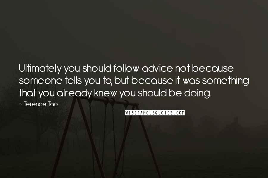 Terence Tao quotes: Ultimately you should follow advice not because someone tells you to, but because it was something that you already knew you should be doing.