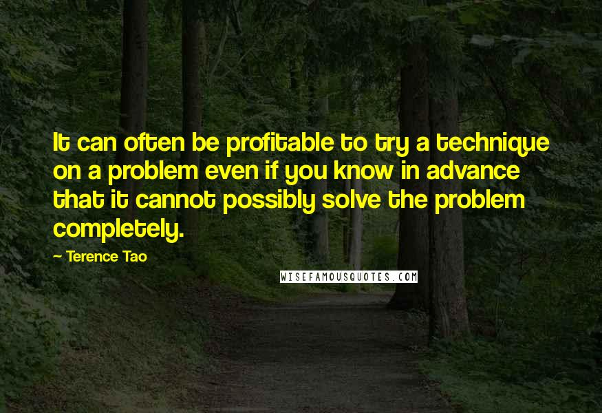 Terence Tao quotes: It can often be profitable to try a technique on a problem even if you know in advance that it cannot possibly solve the problem completely.