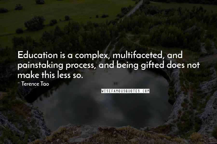 Terence Tao quotes: Education is a complex, multifaceted, and painstaking process, and being gifted does not make this less so.