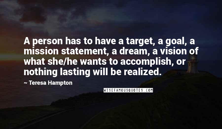 Teresa Hampton quotes: A person has to have a target, a goal, a mission statement, a dream, a vision of what she/he wants to accomplish, or nothing lasting will be realized.