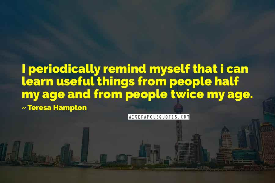 Teresa Hampton quotes: I periodically remind myself that i can learn useful things from people half my age and from people twice my age.