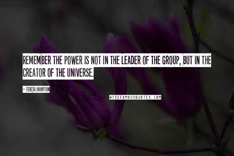 Teresa Hampton quotes: Remember the power is not in the leader of the group, but in the Creator of the universe.