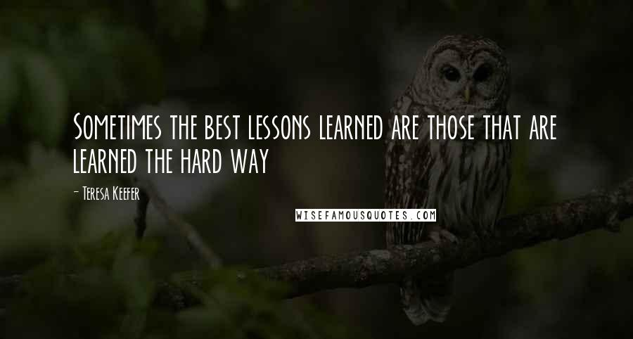 Teresa Keefer quotes: Sometimes the best lessons learned are those that are learned the hard way