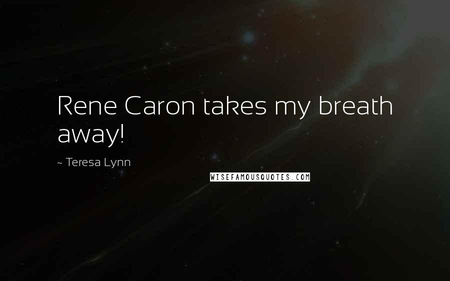 Teresa Lynn quotes: Rene Caron takes my breath away!