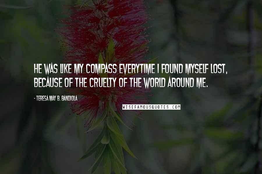 Teresa May B. Bandiola quotes: He was like my compass everytime I found myself lost, because of the cruelty of the world around me.